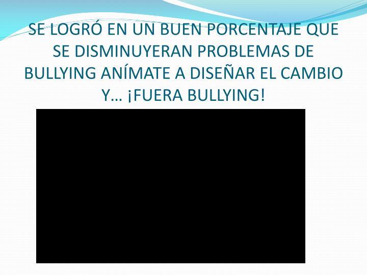 SE LOGRÓ EN UN BUEN PORCENTAJE QUE SE DISMINUYERAN PROBLEMAS DE BULLYING ANÍMATE A DISEÑAR EL CAMBIO Y… ¡FUERA BULLYING!