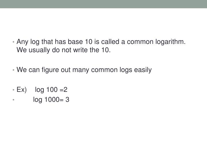 Any log that has base 10 is called a common logarithm. We usually do not write the 10.