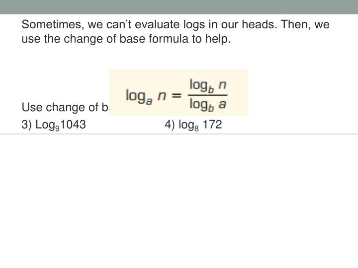 Sometimes, we can't evaluate logs in our heads. Then, we use the change of base formula to help.