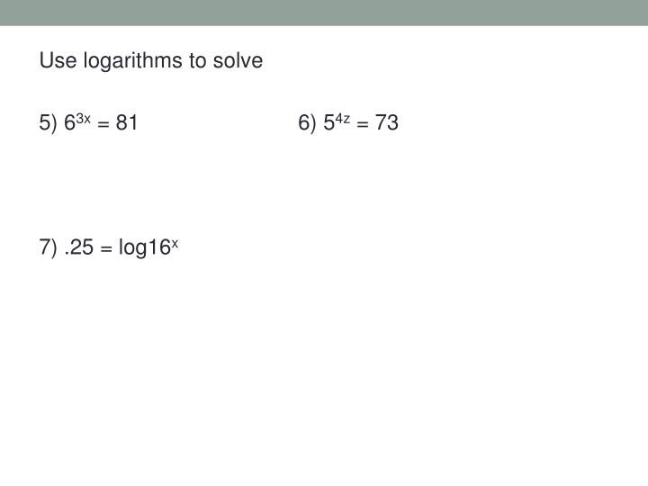 Use logarithms to solve