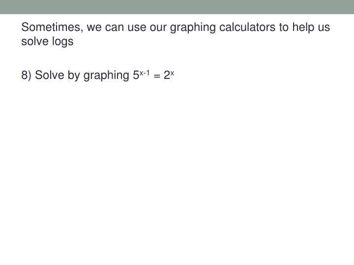 Sometimes, we can use our graphing calculators to help us solve logs