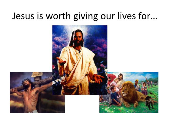 Jesus is worth giving our lives for…