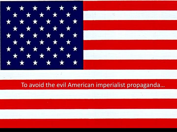 To avoid the evil American imperialist propaganda…