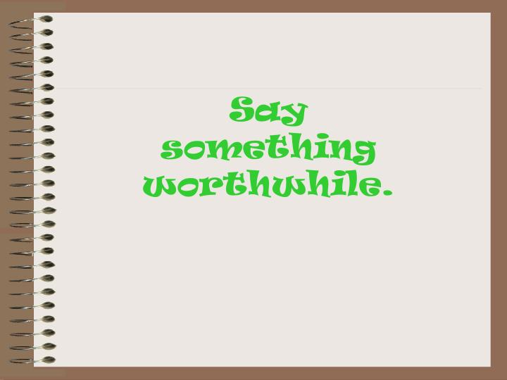 Say            something worthwhile.