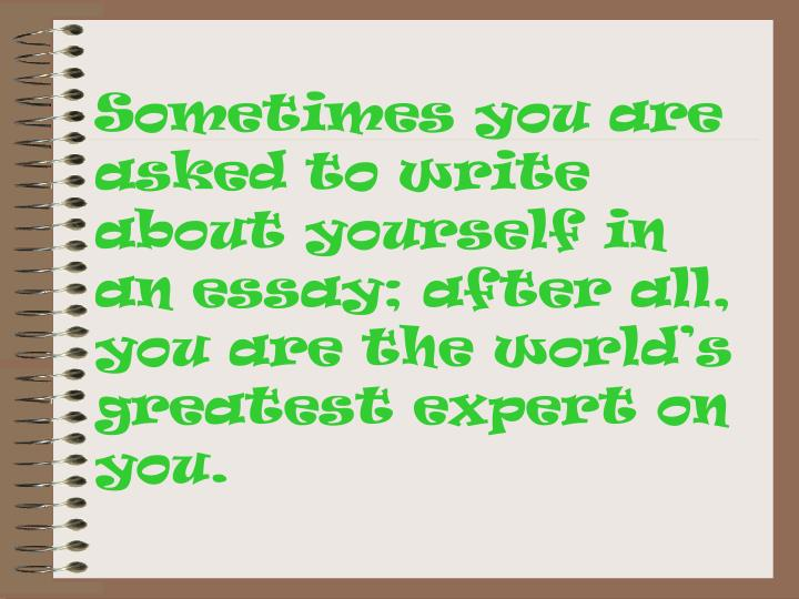 Sometimes you are asked to write about yourself in an essay; after all, you are the world's greatest expert on you.