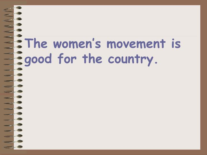 The women's movement is good for the country.