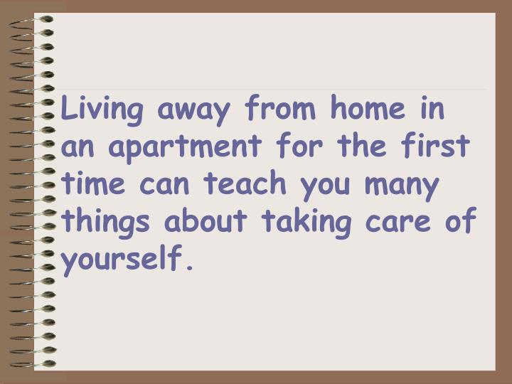 Living away from home in an apartment for the first time can teach you many things about taking care of yourself.