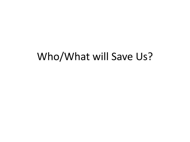 Who/What will Save Us?