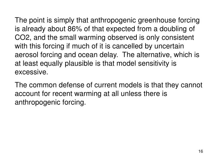 The point is simply that anthropogenic greenhouse forcing is already about 86% of that expected from a doubling of CO2, and the small warming observed is only consistent with this forcing if much of it is cancelled by uncertain aerosol forcing and ocean delay.  The alternative, which is at least equally plausible is that model sensitivity is excessive.