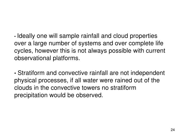 Ideally one will sample rainfall and cloud properties over a large number of systems and over complete life cycles, however this is not always possible with current observational platforms.
