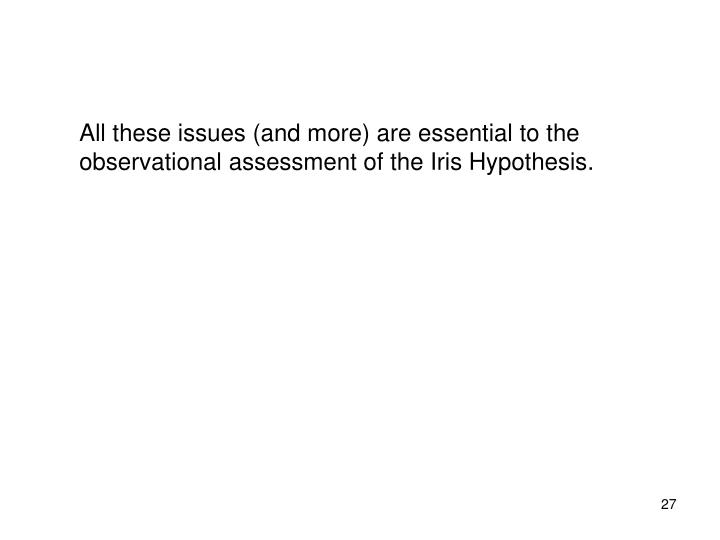 All these issues (and more) are essential to the observational assessment of the Iris Hypothesis.