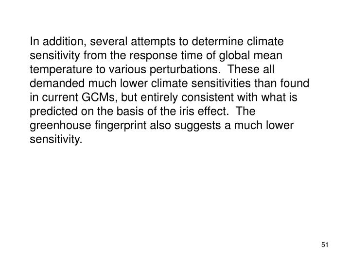 In addition, several attempts to determine climate sensitivity from the response time of global mean temperature to various perturbations.  These all demanded much lower climate sensitivities than found in current GCMs, but entirely consistent with what is predicted on the basis of the iris effect.  The greenhouse fingerprint also suggests a much lower sensitivity.