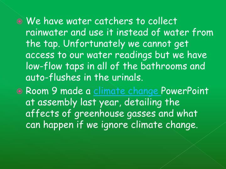 We have water catchers to collect rainwater and use it instead of water from the tap. Unfortunately we cannot get access to our water readings but we have low-flow taps in all of the bathrooms and auto-flushes in the urinals.