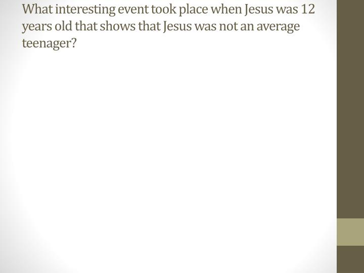 What interesting event took place when Jesus was 12 years old that shows that Jesus was not an average teenager?