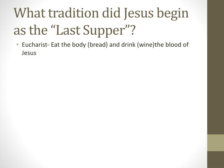 "What tradition did Jesus begin as the ""Last Supper""?"