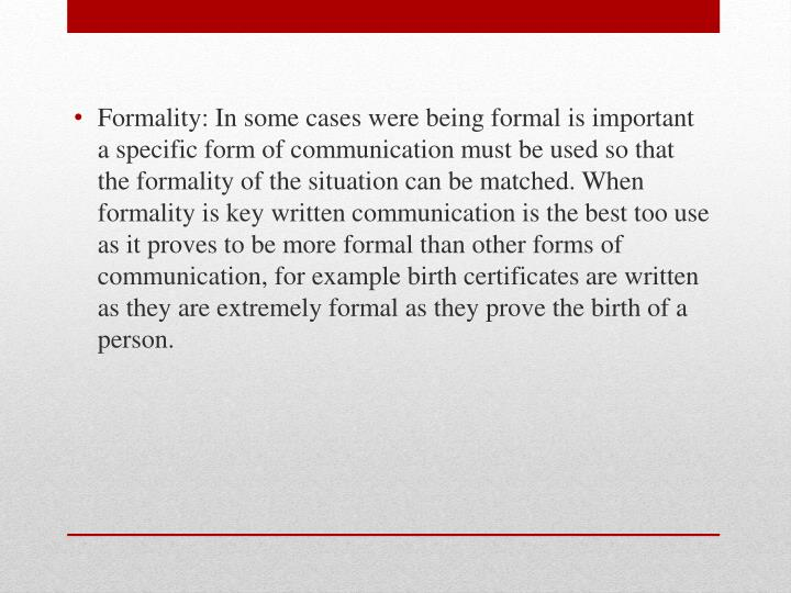 Formality: In some cases were being formal is important a specific form of communication must be used so that the formality of the situation can be matched. When formality is key written communication is the best too use as it proves to be more formal than other forms of communication, for example birth certificates are written as they are extremely formal as they prove the birth of a person.