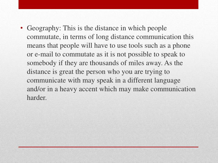 Geography: This is the distance in which people commutate, in terms of long distance communication this means that people will have to use tools such as a phone or e-mail to commutate as it is not possible to speak to somebody if they are thousands of miles away. As the distance is great the person who you are trying to communicate with may speak in a different language and/or in a heavy accent which may make communication harder.