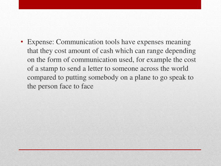 Expense: Communication tools have expenses meaning that they cost amount of cash which can range depending on the form of communication used, for example the cost of a stamp to send a letter to someone across the world compared to putting somebody on a plane to go speak to the person face to face