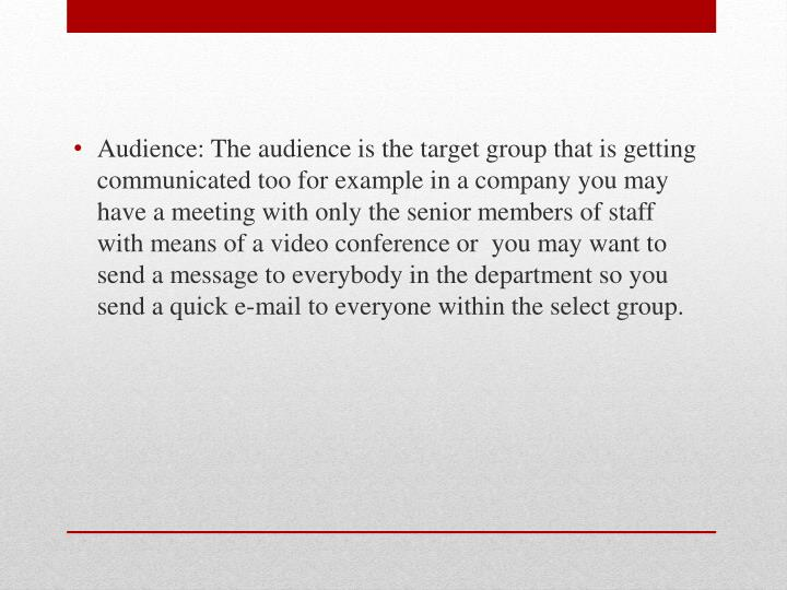 Audience: The audience is the target group that is getting communicated too for example in a company you may have a meeting with only the senior members of staff with means of a video conference or  you may want to send a message to everybody in the department so you send a quick e-mail to everyone within the select group.