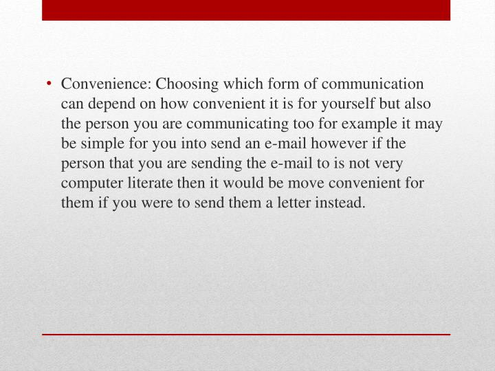 Convenience: Choosing which form of communication can depend on how convenient it is for yourself but also the person you are communicating too for example it may be simple for you into send an e-mail however if the person that you are sending the e-mail to is not very computer literate then it would be move convenient for them if you were to send them a letter instead.
