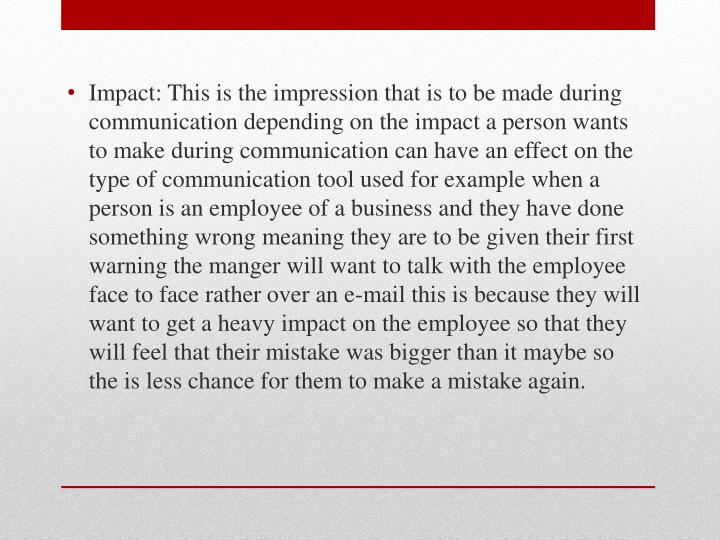 Impact: This is the impression that is to be made during communication depending on the impact a person wants to make during communication can have an effect on the type of communication tool used for example when a person is an employee of a business and they have done something wrong meaning they are to be given their first warning the manger will want to talk with the employee face to face rather over an e-mail this is because they will want to get a heavy impact on the employee so that they will feel that their mistake was bigger than it maybe so the is less chance for them to make a mistake again.