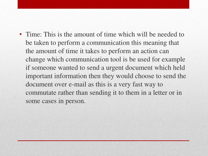 Time: This is the amount of time which will be needed to be taken to perform a communication this meaning that the amount of time it takes to perform an action can change which communication tool is be used for example if someone wanted to send a urgent document which held important information then they would choose to send the document over e-mail as this is a very fast way to commutate rather than sending it to them in a letter or in some cases in person.