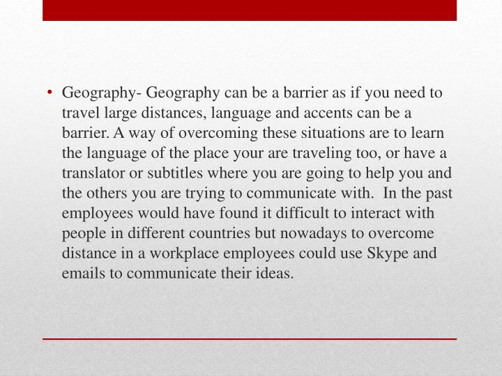 Geography- Geography can be a barrier as if you need to travel large distances, language and accents can be a barrier. A way of overcoming these situations are to learn the language of the place your are traveling too, or have a translator or subtitles where you are going to help you and the others you are trying to communicate with.  In the past employees would have found it difficult to interact with people in different countries but nowadays to overcome distance in a workplace employees could use Skype and emails to communicate their ideas.
