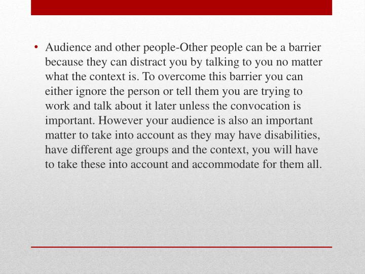 Audience and other people-Other people can be a barrier because they can distract you by talking to you no matter what the context is. To overcome this barrier you can either ignore the person or tell them you are trying to work and talk about it later unless the convocation is important. However your audience is also an important matter to take into account as they may have disabilities, have different age groups and the context, you will have to take these into account and accommodate for them all.