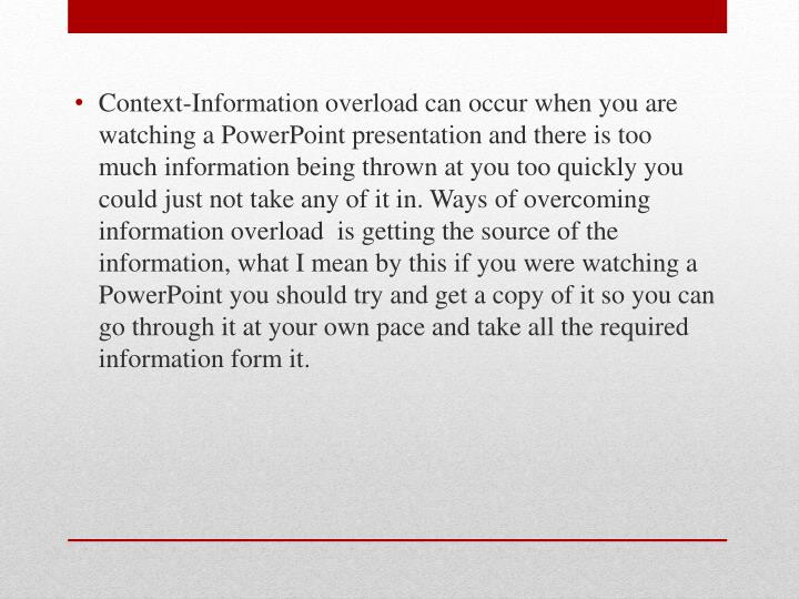 Context-Information overload can occur when you are watching a PowerPoint presentation and there is too much information being thrown at you too quickly you could just not take any of it in. Ways of overcoming information overload  is getting the source of the information, what I mean by this if you were watching a PowerPoint you should try and get a copy of it so you can go through it at your own pace and take all the required information form it.