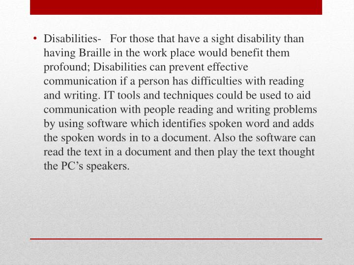 Disabilities-   For those that have a sight disability than having Braille in the work place would benefit them profound; Disabilities can prevent effective communication if a person has difficulties with reading and writing. IT tools and techniques could be used to aid communication with people reading and writing problems by using software which identifies spoken word and adds the spoken words in to a document. Also the software can read the text in a document and then play the text thought the PC's speakers.