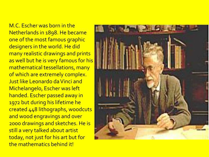 M.C. Escher was born in the Netherlands in 1898. He became one of the most famous graphic designers in the world. He did many realistic drawings and prints as well but he is very famous for his mathematical tessellations, many of which are extremely complex. Just like Leonardo da Vinci and Michelangelo, Escher was left handed. Escher passed away in 1972 but during his lifetime he created 448 lithographs, woodcuts and wood engravings and over 2000 drawings and sketches. He is still a very talked about artist today, not just for his art but for the mathematics behind it!
