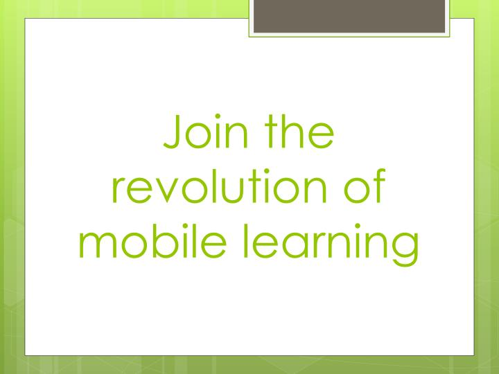 Join the revolution of mobile learning