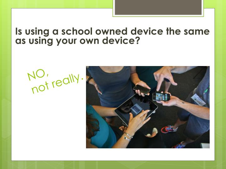Is using a school owned device the same as using your own device?