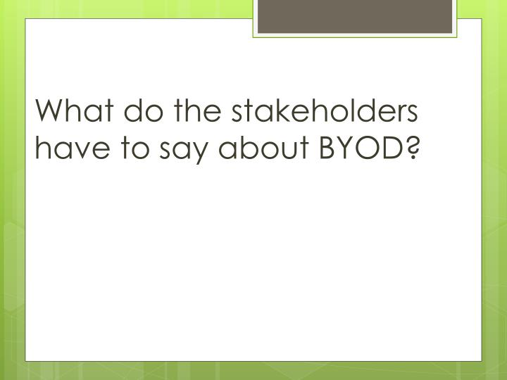 What do the stakeholders have to say about BYOD?