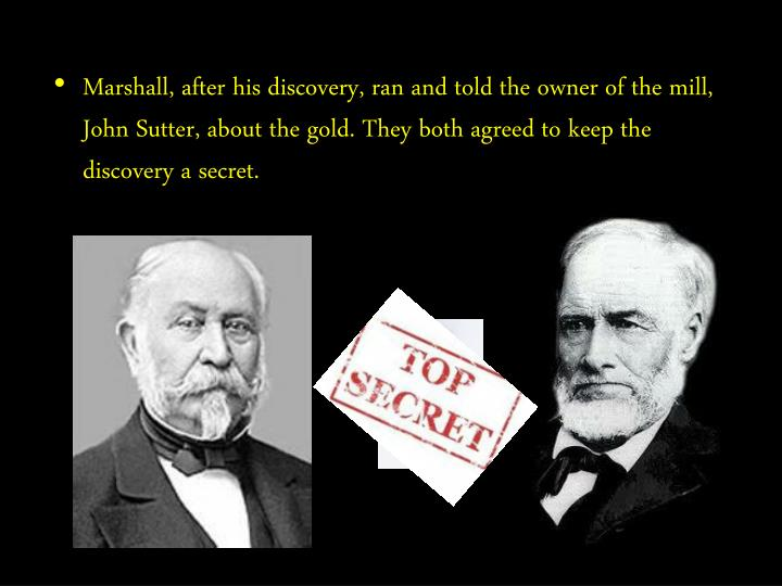 Marshall, after his discovery, ran and told the owner of the mill, John Sutter, about the gold. They both agreed to keep the discovery a secret.