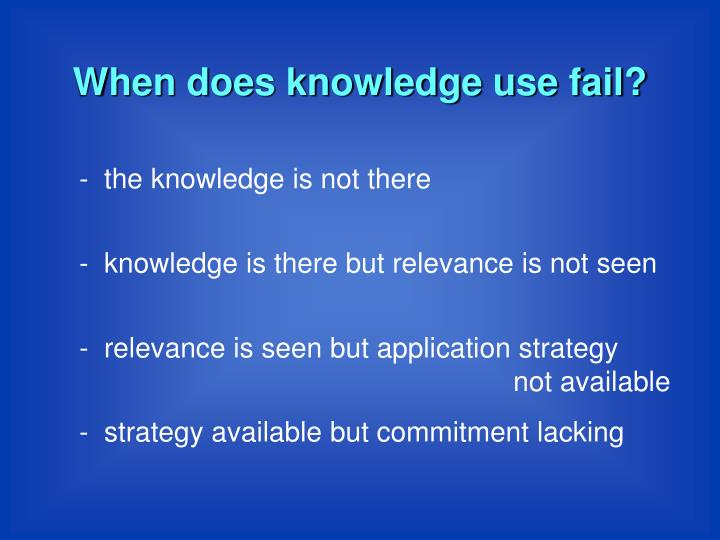 When does knowledge use fail?