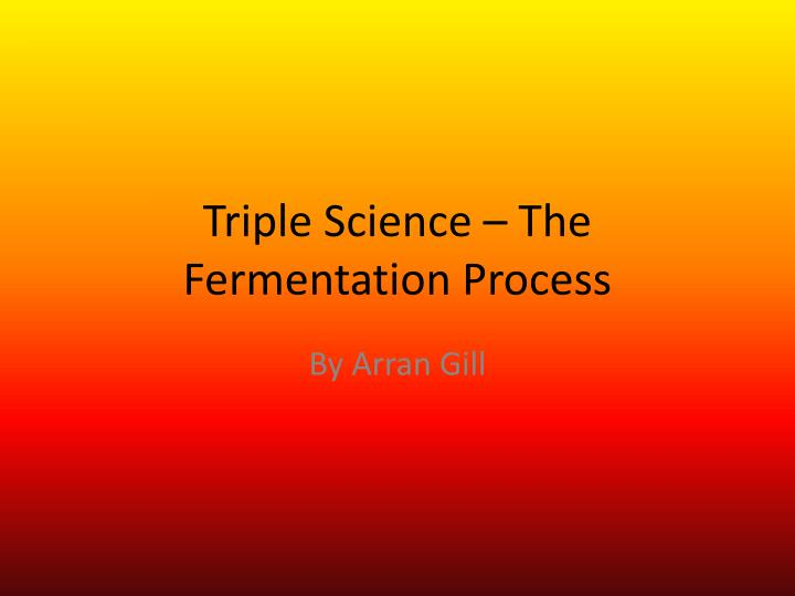 Triple science the fermentation process