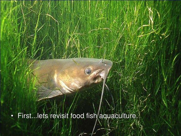 First...lets revisit food fish aquaculture.