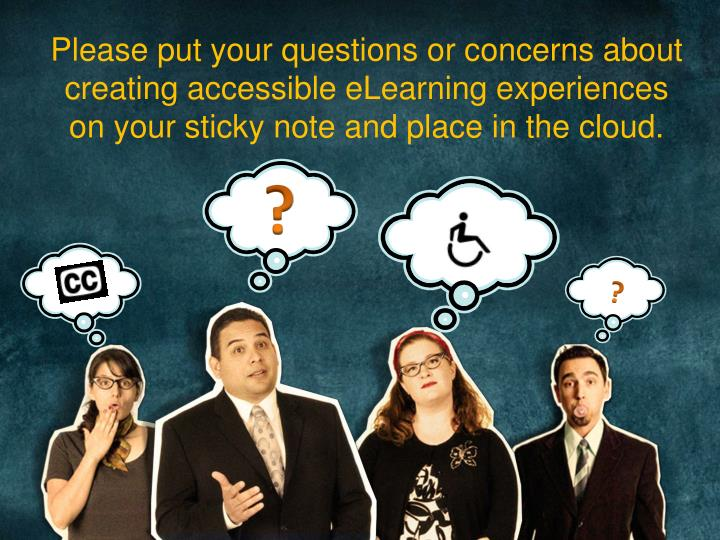 Please put your questions or concerns about creating accessible eLearning experiences on your sticky...