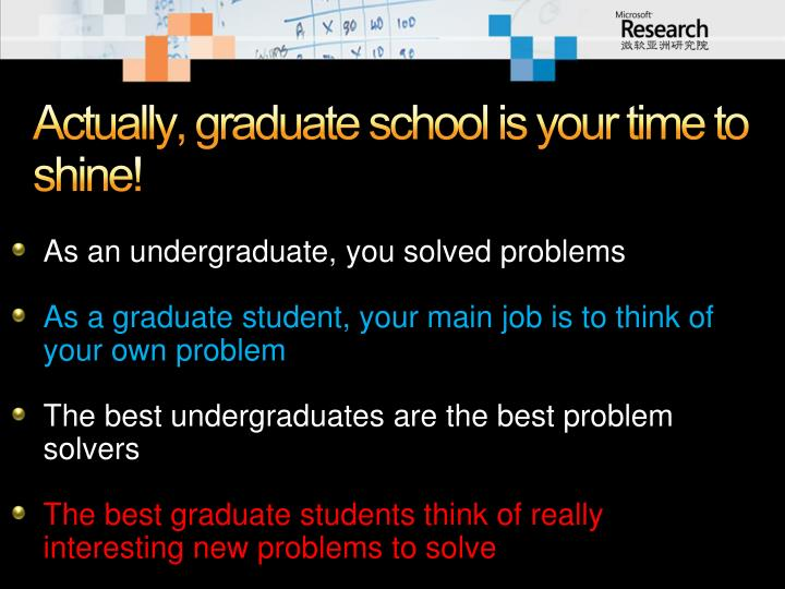 Actually, graduate school is your time to shine!