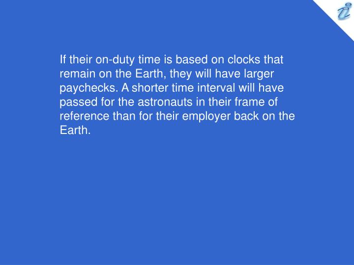If their on-duty time is based on clocks that remain on the Earth, they will have larger paychecks. A shorter time interval will have passed for the astronauts in their frame of reference than for their employer back on the Earth.