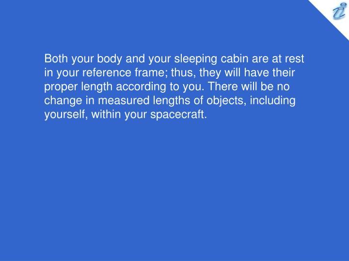 Both your body and your sleeping cabin are at rest in your reference frame; thus, they will have their proper length according to you. There will be no change in measured lengths of objects, including yourself, within your spacecraft.