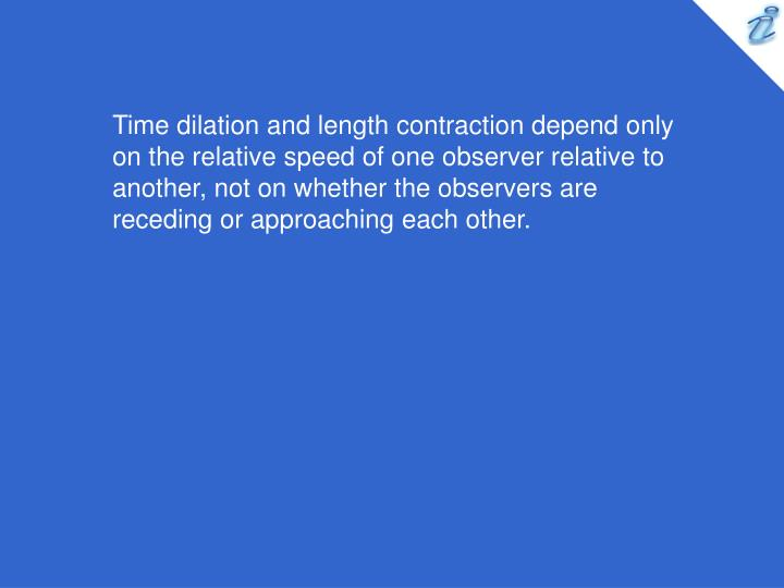 Time dilation and length contraction depend only on the relative speed of one observer relative to another, not on whether the observers are receding or approaching each other.