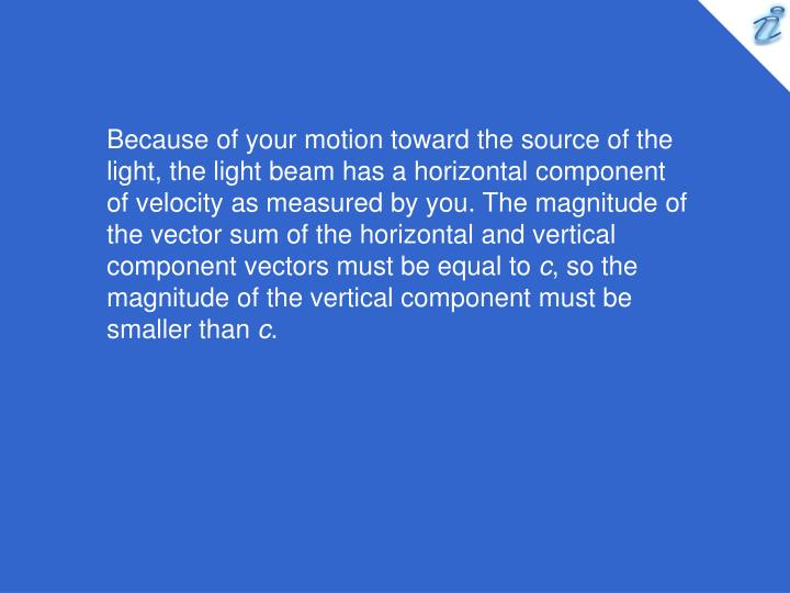 Because of your motion toward the source of the light, the light beam has a horizontal component of velocity as measured by you. The magnitude of the vector sum of the horizontal and vertical component vectors must be equal to