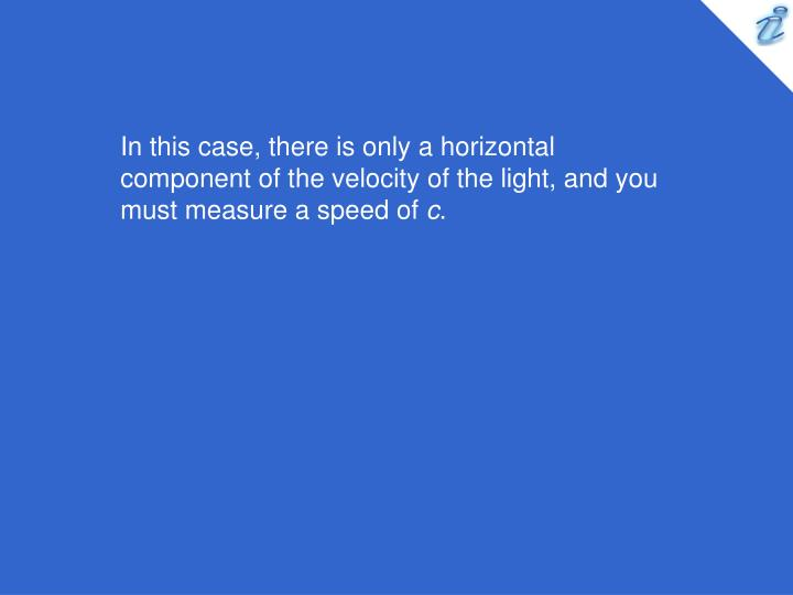 In this case, there is only a horizontal component of the velocity of the light, and you must measure a speed of