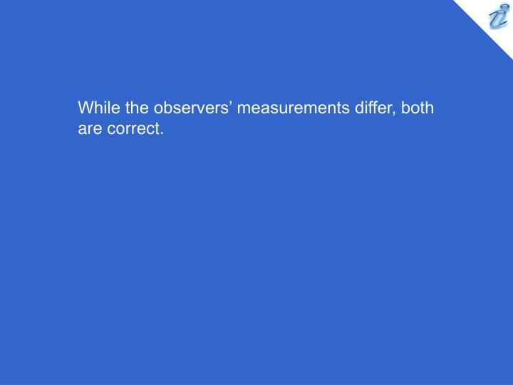 While the observers' measurements differ, both are correct.
