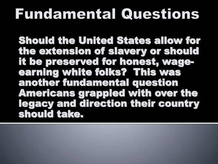 Should the United States allow for the extension of slavery or should it be preserved for honest, wage-earning white folks?  This was another fundamental question Americans grappled with over the legacy and direction their country should take.