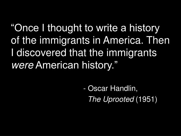 """Once I thought to write a history of the immigrants in America. Then I discovered that the immigrants"