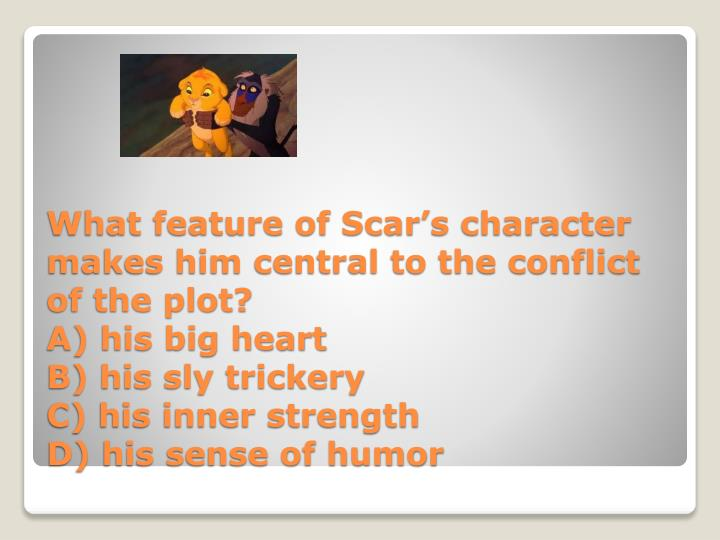 What feature of Scar's character makes him central to the conflict of the plot?