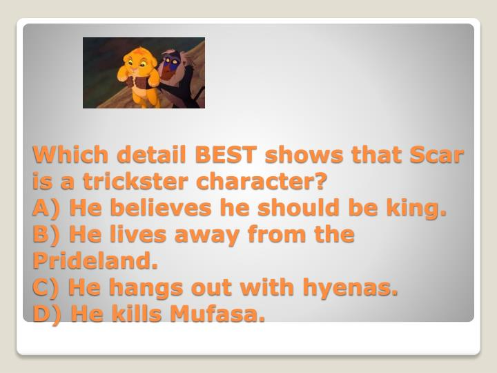 Which detail BEST shows that Scar is a trickster character?